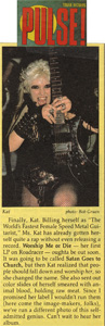 "PULSE MAGAZINE FEATURES THE GREAT KAT! ""Kat. Billing herself as 'The World's Fastest Female Speed Metal Guitarist,' Ms. Kat has already gotten herself quite a rap without even releasing a record. Worship Me Or Die - her first LP-oughta be out soon. It was going to be called Satan Goes to Church, but then Kat realized that people shall fall down and worship her, so she changed the name. Can't wait to hear her album."""