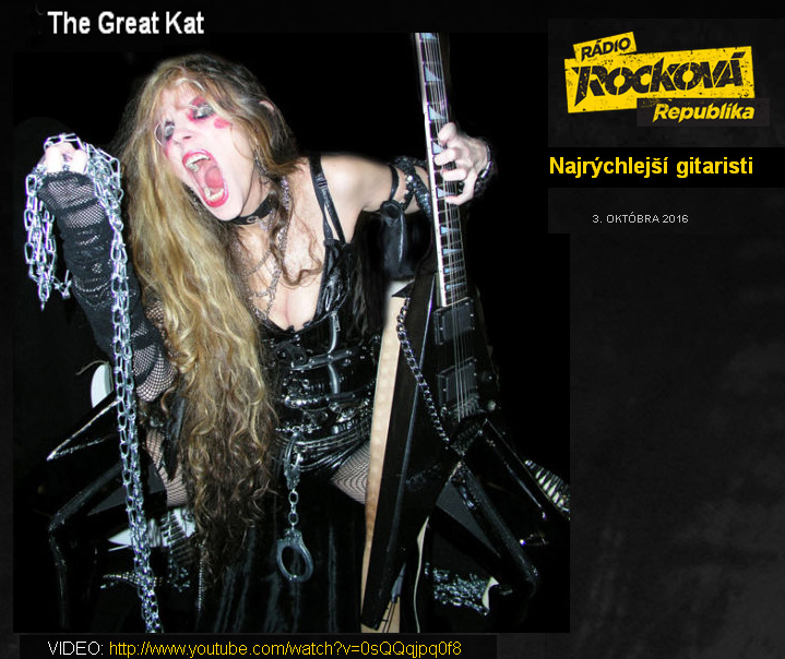 "THE GREAT KAT in Radio Rockova Republika's TOP 7 ""FASTEST GUITARISTS"" LIST! http://www.rockovarepublika.sk/najrychlejsi-gitaristi/ ""THE GREAT KAT ranks among the fastest shredders of all time. She studied classical music. The Great Kat considers herself the reincarnation of Beethoven. Once she even declared herself God.  She also claims to be the only guitar-violin virtuoso since Paganini."""