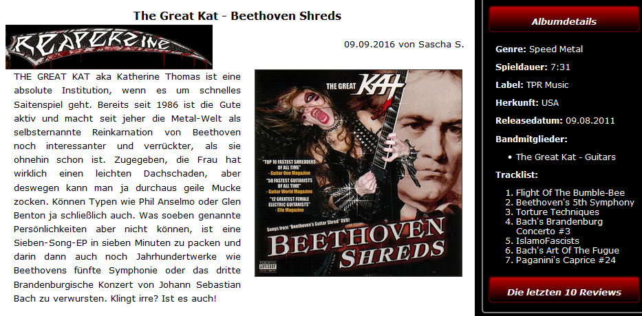 "REAPERZINE'S REVIEW of THE GREAT KAT'S ""BEETHOVEN SHREDS""! ""The Great Kat - Beethoven Shreds. THE GREAT KAT is an absolute institution, when it comes to fast stringed instruments. Beethoven's Fifth Symphony. The third Brandenburg Concerto by Johann Sebastian Bach. Sounds crazy? It is! She is and remains simply unique! I for one am and remain a KAT-slave."" - Sascha S, Reaperzine"