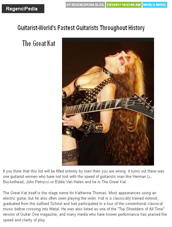 "REGENCIPEDIA Names The Great Kat ""WORLD'S FASTEST GUITARISTS THROUGHOUT HISTORY""! ""The Great Kat is a classically trained violinist who graduated from the Juilliard School. Kat is listed as one of the 'Top Shredders of All Time' by Guitar One Magazine and many media who have known her performances have praised the speed and clarity of her playing."""