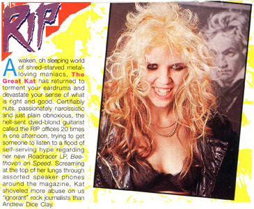 "RIP MAGAZINE FEATURES THE GREAT KAT! ""Awaken, oh sleeping world of shred-starved metal-loving maniacs, The Great Kat has returned. Certifiably nuts, passionately narcissistic and just plain obnoxious, the hell-sent dyed-blonde guitarist call the RIP offices 20 times in one afternoon regarding her new Beethoven On Speed. Screaming at the top of her lungs through assorted speaker phones around the magazine, Kat shoveled more abuse on us 'ignorant' rock journalists than Andrew Dice Clay."""