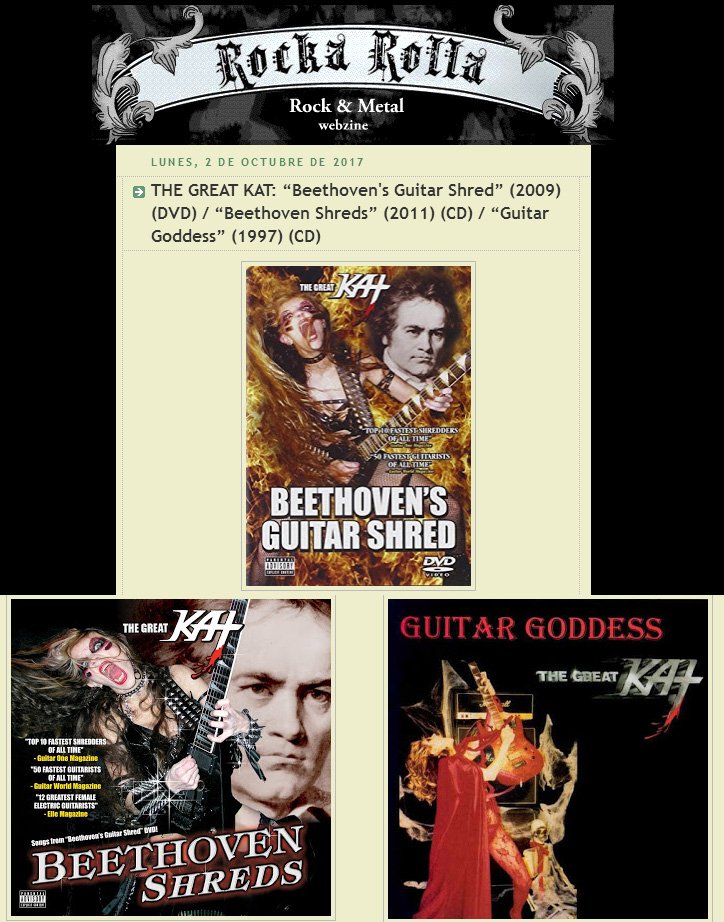 "ROCKA ROLLA WEB ZINE'S REVIEW of THE GREAT KAT'S ""BEETHOVEN'S GUITAR SHRED"" DVD, ""BEETHOVEN SHREDS"" CD & ""GUITAR GODDESS"" CD ""MAGNIFICENT GUITARIST""! ""The Great Kat. All of us here know that we will stick to this magnificent guitarist, that is, we will be listening (and seeing) classical compositions by the renowned artist played at supersonic speeds, both on guitar and violin. Kat is a virtuoso by nature, and applies it to her particular form of speed-metal, with continuous references to sado, a scary image and a dominance of the stage that would scare off several black metal bands."" - Javier Salaverry, Rocka Rolla Web Zine READ at http://rockarollazine.blogspot.com/2017/10/the-great-kat-beethovens-guitar-shred.html"