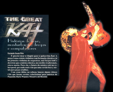 "ROCK BRIGADE MAGAZINE'S INTERVIEW WITH THE GREAT KAT! ""You need to take your hat off to guitarist Kat. The classically trained violinist was first a solo violinist with orchestras, but dropped everything and decreed that the classical music, in the traditional mold, was dead. With these ideas in her head, she has launched CDs with high velocity versions of  music from Paganini, Bach, Wagner, Mozart and Rossini."""
