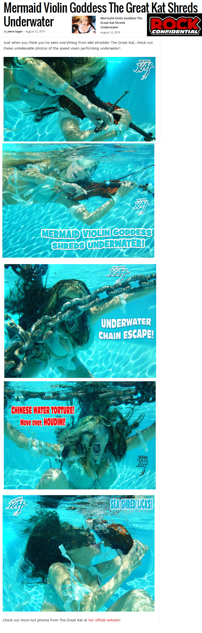 "ROCK CONFIDENTIAL FEATURES THE GREAT KAT! ""MERMAID VIOLIN GODDESS THE GREAT KAT SHREDS UNDERWATER""! ""Just when you think you've seen everything from wild shredder The Great Kat, check out these unbelievable photos of the speed vixen performing underwater!"" By Jesse Capps, Rock Confidential"