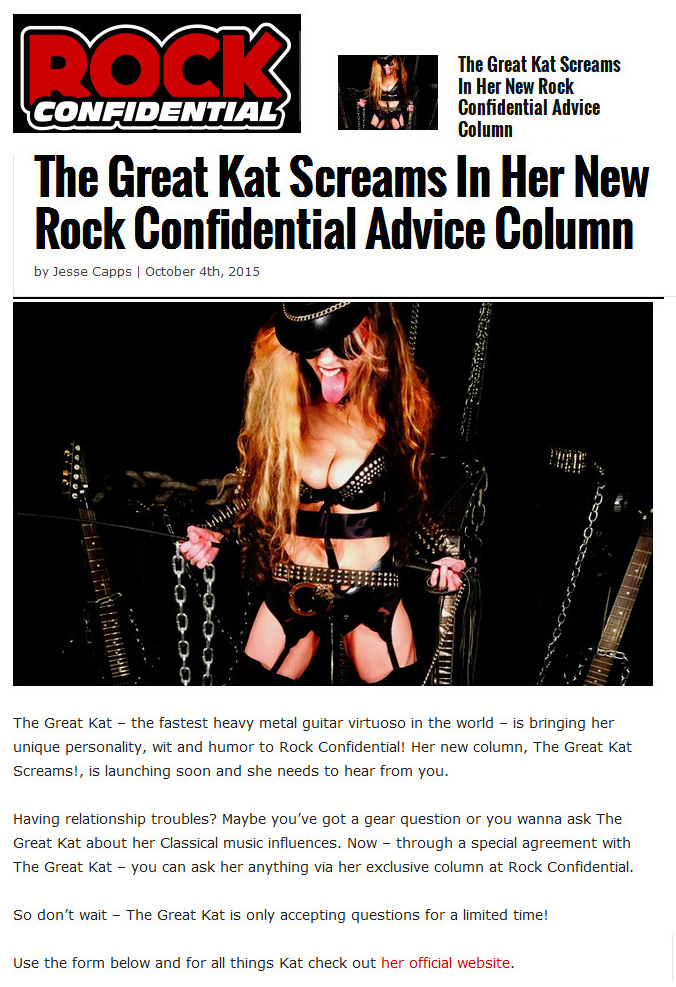 "Rock Confidential declares: ""The Great Kat Screams In Her New Rock Confidential Advice Column""!  ""The Great Kat � the fastest heavy metal guitar virtuoso in the world � is bringing her unique personality, wit and humor to Rock Confidential! Her new column, The Great Kat Screams!, is launching soon and she needs to hear from you. Having relationship troubles? Maybe you�ve got a gear question or you wanna ask The Great Kat about her Classical music influences. Now � through a special agreement with The Great Kat � you can ask her anything via her exclusive column at Rock Confidential. So don�t wait � The Great Kat is only accepting questions for a limited time! For all things Kat check out her official website."" - by Jesse Capps, Rock Confidential"