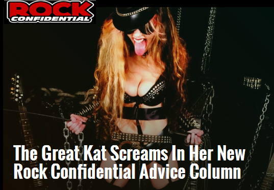 "Rock Confidential declares: ""The Great Kat Screams In Her New Rock Confidential Advice Column""!  ""The Great Kat – the fastest heavy metal guitar virtuoso in the world – is bringing her unique personality, wit and humor to Rock Confidential! Her new column, The Great Kat Screams!, is launching soon and she needs to hear from you. Having relationship troubles? Maybe you've got a gear question or you wanna ask The Great Kat about her Classical music influences. Now – through a special agreement with The Great Kat – you can ask her anything via her exclusive column at Rock Confidential. So don't wait – The Great Kat is only accepting questions for a limited time! For all things Kat check out her official website."" - by Jesse Capps, Rock Confidential"