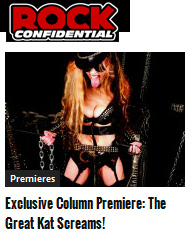 """ROCK CONFIDENTIAL PREMIERES EXCLUSIVE COLUMN """"THE GREAT KAT SCREAMS!"""" """"The Great Kat � the fastest heavy metal guitar virtuoso in the world � is bringing her unique personality, wit and humor to Rock Confidential! Her new advice column, The Great Kat Screams!, is finally here! Fans sent in questions from all over the world to The Great Kat, exclusively through Rock Confidential. Scroll through the questions and step into the wild world of The Great Kat!"""" - Jesse Capps, Rock Confidential"""