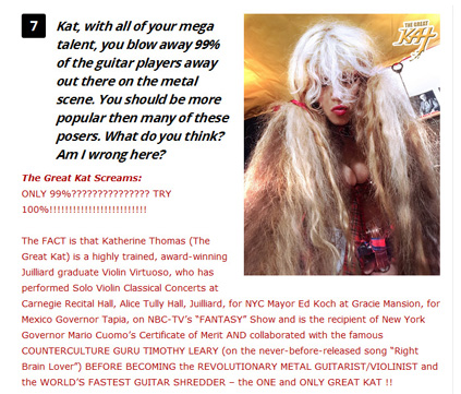 "ROCK CONFIDENTIAL PREMIERES EXCLUSIVE COLUMN ""THE GREAT KAT SCREAMS!"" ""The Great Kat – the fastest heavy metal guitar virtuoso in the world – is bringing her unique personality, wit and humor to Rock Confidential! Her new advice column, The Great Kat Screams!, is finally here! Fans sent in questions from all over the world to The Great Kat, exclusively through Rock Confidential. Scroll through the questions and step into the wild world of The Great Kat!"" - Jesse Capps, Rock Confidential"
