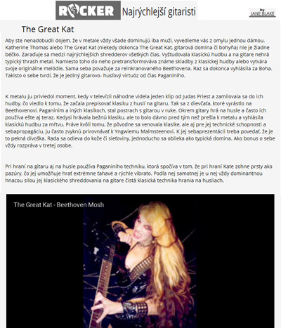 "TOP 7 ""FASTEST GUITARISTS"" - THE GREAT KAT in TOP 7 LIST on ROCKER.SK!! ""Fastest Guitarists. The Great Kat. Ranks among the fastest shredders of all time. She studied classical music and does not play typical thrash metal on the guitar . Instead, she transforms familiar songs from classical music and creates original tunes. The Great Kat considers herself the reincarnation of Beethoven. Once she even declared herself God. She also claims to be the only guitar-violin virtuoso since Paganini. The Great Kat uses the Paganini technique that consists of Kat playing with fingers like claws. It is always the dominant driver for classical shredding on guitar with classical technique from the fiddle."" - by Jane Blake, Rocker.sk"