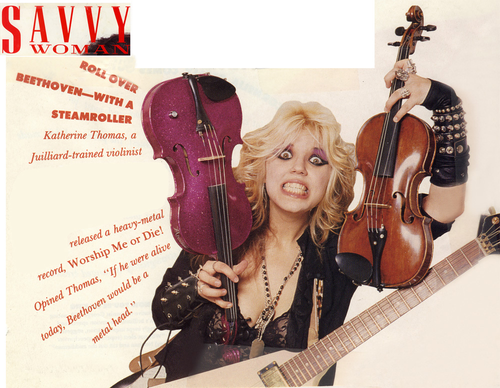 """SAVVY WOMAN MAGAZINE FEATURES THE GREAT KAT! """"ROLL OVER BEETHOVEN--WITH A STEAMROLLER. Katherine Thomas, a Juilliard-trained violinist released a heavy-metal record, Worship Me or Die! Opined Thomas, 'If he were alive today, Beethoven would be a metal head.'"""""""
