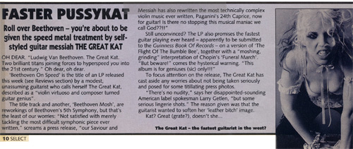 "SELECT MAGAZINE FEATURE ON THE GREAT KAT ""FASTER PUSSYKAT""! ""Roll over, Beethoven - you're about to be given the speed metal treatment by guitar messiah THE GREAT KAT. The Great Kat-the fastest guitarist in the west?"""