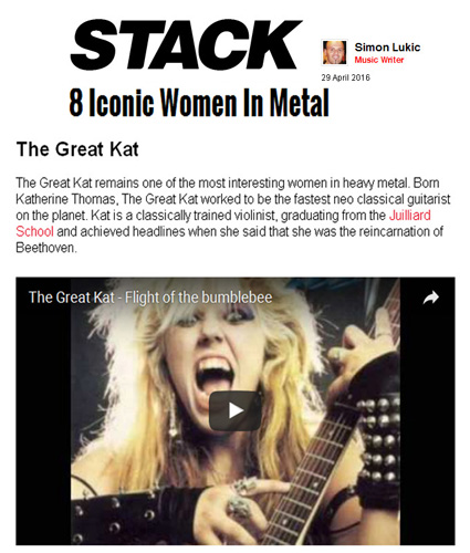 "STACK MAGAZINE NAMES THE GREAT KAT ""8 ICONIC WOMEN IN METAL""! ""The Great Kat remains one of the most interesting women in heavy metal. Born Katherine Thomas, The Great Kat worked to be the fastest neo classical guitarist on the planet. Kat is a classically trained violinist, graduating from the Juilliard School and achieved headlines when she said that she was the reincarnation of Beethoven."" - by Simon Lukic, Stack Magazine"