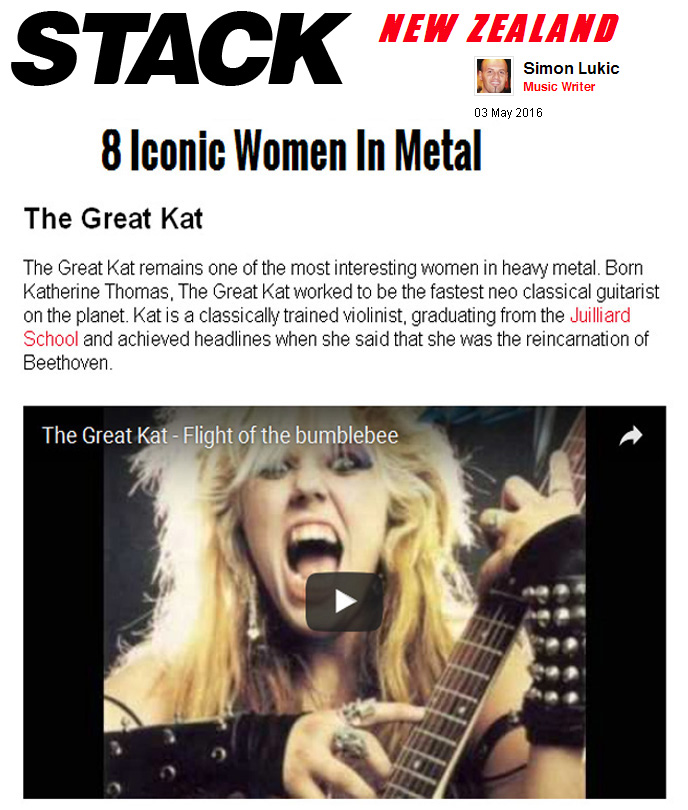 "STACK MAGAZINE NEW ZEALAND NAMES THE GREAT KAT ""8 ICONIC WOMEN IN METAL""! ""The Great Kat remains one of the most interesting women in heavy metal. Born Katherine Thomas, The Great Kat worked to be the fastest neo classical guitarist on the planet. Kat is a classically trained violinist, graduating from the Juilliard School and achieved headlines when she said that she was the reincarnation of Beethoven."" - by Simon Lukic, Stack Magazine"