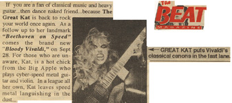 "THE BEAT MAGAZINE FEATURES THE GREAT KAT GUITAR SHRED VIRTUOSO ""GREAT KAT PUTS VIVALDI'S CLASSICAL CANONS IN THE FAST LANE""! ""The Great Kat is back to rock the world once again. As a follow up to her landmark 'Beethoven On Speed' comes 'Bloody Vivaldi'. Kat is a hot chick from the Big Apple who plays Cyber-speed metal guitar and violin. In a league all her own, Kat leaves speed metal languishing in the dust..."""