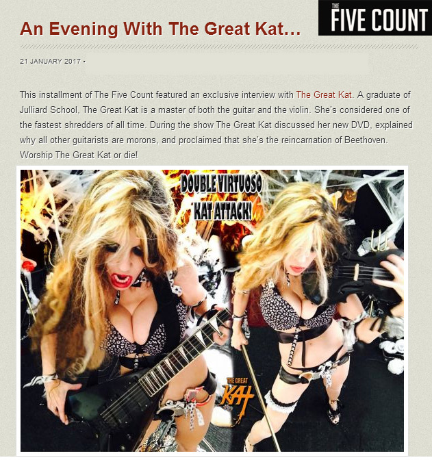"""An Evening With The Great Kat""!! @TheFiveCount #Interview with The Great Kat! LISTEN! https://www.youtube.com/watch?v=S1DwepH3g-4  & http://thefivecount.com/interviews/an-evening-with-the-great-kat ""The Great Kat. A graduate of #Juilliard School, The Great Kat is a master of both the guitar and the violin. She's considered one of the fastest shredders of all time. During the show The Great Kat discussed her new DVD, explained why all other guitarists are morons, and proclaimed that she's the reincarnation of Beethoven. Worship The Great Kat or die!"" - Dustin, The Five Count"