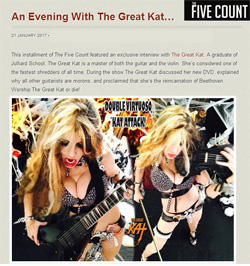 """""""An Evening With The Great Kat""""!! @TheFiveCount #Interview with The Great Kat! LISTEN! https://www.youtube.com/watch?v=S1DwepH3g-4  & http://thefivecount.com/interviews/an-evening-with-the-great-kat """"The Great Kat. A graduate of #Juilliard School, The Great Kat is a master of both the guitar and the violin. She's considered one of the fastest shredders of all time. During the show The Great Kat discussed her new DVD, explained why all other guitarists are morons, and proclaimed that she's the reincarnation of Beethoven. Worship The Great Kat or die!"""" - Dustin, The Five Count"""