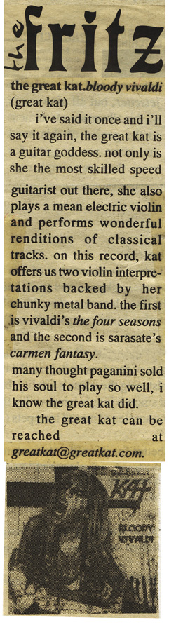 "THE FRITZ'S REVIEW OF THE GREAT KAT'S ""BLOODY VIVALDI"" CD! ""The Great Kat. Bloody Vivaldi. Not only is she the most skilled speed guitarist out there, she also plays a mean electric violin and performs wonderful renditions of classical tracks. Vivaldi's The Four Seasons. Many thought Paganini sold his soul to play so well, I know The Great Kat did."""