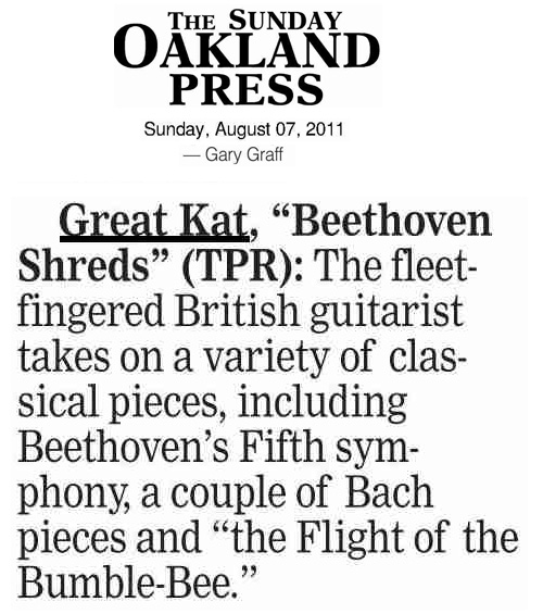 "THE OAKLAND PRESS REVIEW OF THE GREAT KAT'S ""BEETHOVEN SHREDS"" CD! ""Great Kat, 'Beethoven Shreds' (TPR): The fleet-fingered British guitarist takes on a variety of classical pieces, including Beethoven's Fifth symphony, a couple of Bach pieces and 'The Flight of the Bumble-Bee.'"" - Gary Graff, The Oakland Press"