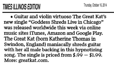 "TIMES ILLINOIS EDITION FEATURES THE GREAT KAT! ""Guitar and violin virtuoso The Great Kat's new single 'Goddess Shreds Live in Chicago' was released worldwide this week via online music sites iTunes, Amazon and Google Play. The Great Kat (born Katherine Thomas in Swindon, England) maniacally shreds guitar with her all male backing in this hypnotizing song. The single is priced from $.99 - $1.99. More: greatkat.com"" - Tom Lounges, Times Illinois Edition"