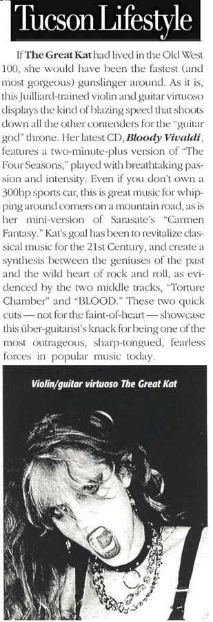 """TUCSON LIFESTYLE MAGAZINE'S REVIEW OF THE GREAT KAT'S """"BLOODY VIVALDI"""" CD! """"The Great Kat. This Juilliard-trained violin and guitar virtuoso displays the kind of blazing speed that shoots down all the other contenders for the 'guitar god' throne. Bloody Vivaldi features 'The Four Seasons,' played with breathtaking passion and intensity."""" Scott Barker, Tucson Lifestyle Magazine"""