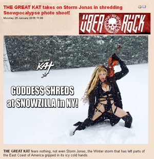 "UBER ROCK FEATURES THE GREAT KAT in ""THE GREAT KAT takes on Storm Jonas in shredding Snowpocalypse photo shoot!"" ""THE GREAT KAT fears nothing, not even Storm Jonas, the Winter storm that has left parts of the East Coast of America gripped in its icy cold hands. In a brand new photo shoot, the Shred Goddess takes to the white wastelands to tackle the Snowpocalypse in NY head on!"" - Gaz, Uber Rock"