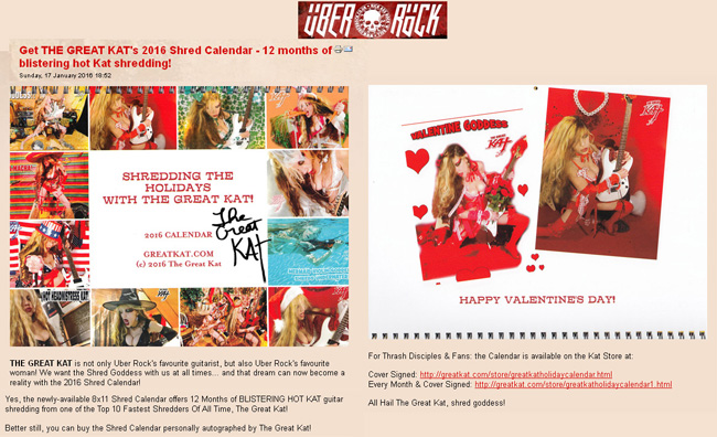 "UBER ROCK FEATURES THE GREAT KAT! ""Get THE GREAT KAT's 2016 Shred Calendar - 12 months of blistering hot Kat shredding!"" ""THE GREAT KAT is not only Uber Rock's favourite guitarist, but also Uber Rock's favourite woman! We want the Shred Goddess with us at all times... and that dream can now become a reality with the 2016 Shred Calendar! All Hail The Great Kat, shred goddess!"" - Gaz, Uber Rock http://www.uberrock.co.uk/news-updates/91-january-news-updates/16620-get-the-great-kats-2016-shred-calendar-12-months-of-blistering-hot-kat-shredding.html"