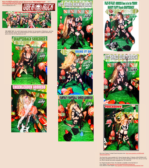 "UBER ROCK FEATURES THE GREAT KAT HOT SHRED QUARTERBACK! ""New football-themed photo shoot from THE GREAT KAT will Superbowl you over!"" ""THE GREAT KAT, the world's fastest guitar shredder, the reincarnation of Beethoven, and Uber Rock's favourite woman, has tackled America's most popular sport in a gridiron-themed new photo shoot that will Superbowl you over!"" - by Gaz, Uber Rock http://www.uberrock.co.uk/news-updates/92-february-news-updates/16806-new-football-themed-photo-shoot-from-the-great-kat-will-superbowl-you-over.html"