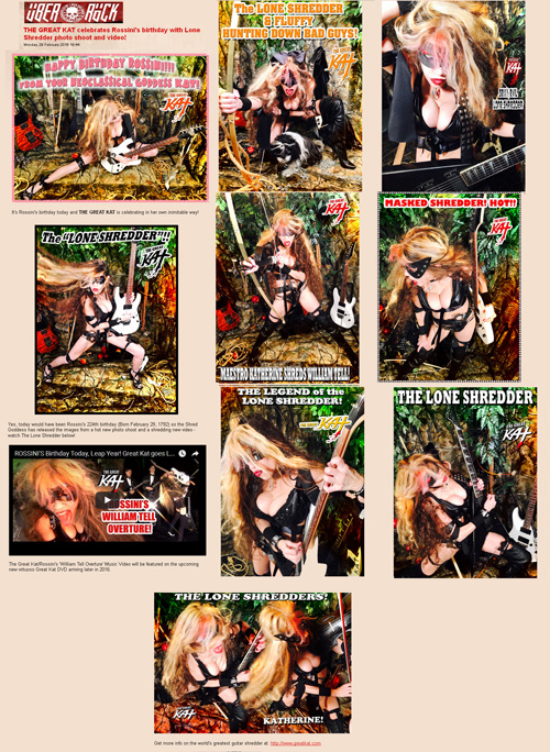 "UBER ROCK FEATURES THE GREAT KAT! ""THE GREAT KAT celebrates Rossini's birthday with Lone Shredder photo shoot and video!"" ""It's Rossini's birthday today and THE GREAT KAT is celebrating in her own inimitable way! The Shred Goddess has released the images from a hot new photo shoot and a shredding new video - watch The Lone Shredder below!  The Great Kat/Rossini's 'William Tell Overture' Music Video will be featured on the upcoming new virtuoso Great Kat DVD arriving later in 2016. Get more info on the world's greatest guitar shredder at: http://www.greatkat.com "" - Gaz, Uber Rock http://www.uberrock.co.uk/news-updates/92-february-news-updates/17028-the-great-kat-celebrates-rossinis-birthday-with-lone-shredder-photo-shoot-and-video.html"