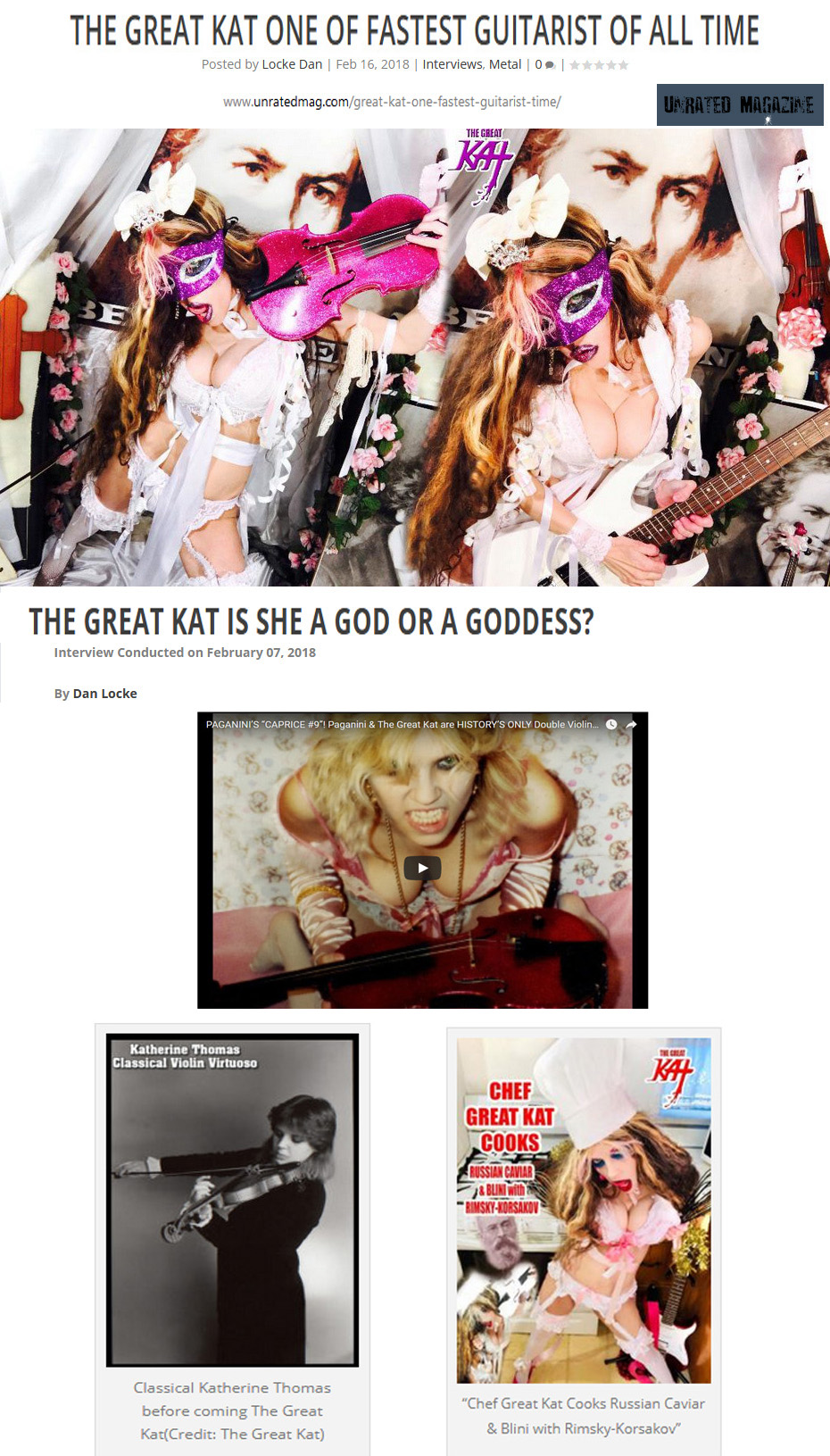 "UNRATED MAGAZINE'S INTERVIEW with THE GREAT KAT: ""THE GREAT KAT ONE OF THE FASTEST GUITARIST OF ALL TIME. THE GREAT KAT IS SHE A GOD OR A GODDESS?"" by Dan Locke http://www.unratedmag.com/great-kat-one-fastest-guitarist-time/ ""The Great Kat is she a God or a Goddess? Interview Conducted on February 07, 2018 By Dan Locke. She's a busty blond with a guitar. She doesn't play, but incinerates, classical music. She's outrageous, dangerous, and ferocious — she's The Great Kat"" - Melanie ""Sass"" Falina, Unrated Magazine"