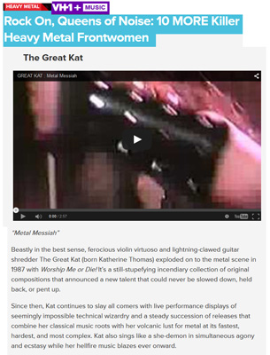 "VH1 NAMES THE GREAT KAT ""ROCK ON, QUEENS OF NOISE: 10 MORE KILLER HEAVY METAL FRONTWOMEN""! ""The Great Kat. 'Metal Messiah'. Beastly in the best sense, ferocious violin virtuoso and lightning-clawed guitar shredder The Great Kat (born Katherine Thomas) exploded on to the metal scene in 1987 with Worship Me or Die! It�s a still-stupefying incendiary collection of original compositions that announced a new talent that could never be slowed down, held back, or pent up. Since then, Kat continues to slay all comers with live performance displays of seemingly impossible technical wizardry and a steady succession of releases that combine her classical music roots with her volcanic lust for metal at its fastest, hardest, and most complex. Kat also sings like a she-demon in simultaneous agony and ecstasy while her hellfire music blazes ever onward."" - by Mike McPadden, VH1"