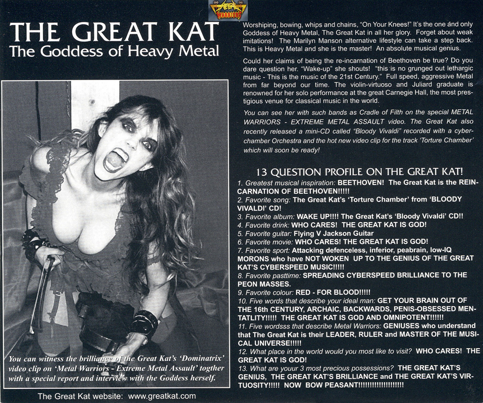 """""""METAL WARRIORS"""" INTERVIEW WITH THE GREAT KAT! """"THE GREAT KAT-THE GODDESS OF HEAVY METAL. Worshiping, bowing, whips and chains, 'On Your Knees!' It's the one and only Goddess of Heavy Metal, The Great Kat in all her glory. This is Heavy Metal and she is the master! An absolute musical genius."""""""
