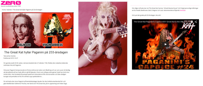 """ZERO MAGAZINE FEATURES THE GREAT KAT! """"THE GREAT KAT CELEBRATES PAGANINI ON THE 233 ANNIVERSARY""""! """"Almost exactly 233 years ago, namely 27 October 1782, was born unmatched Italian violinist Niccol� Paganini. In honor of the great Paganini anniversary, we offer the British-American violin and guitar virtuoso Katherine Thomas, better known as The Great Kat, a show out of the ordinary. If anyone wants to know more about The Great Kat, her """"shred / classical music"""" and highly personal interpretations of, among others Vivaldi, Beethoven, Bach, Wagner and Liszt, recommended the following website: http://www.greatkat.com . And right there: Happy 233th anniversary, Niccol�!"""" -  Johan Arenbo, Zero Magazine"""