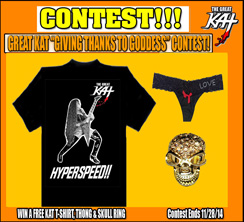 "WINNER of GREAT KAT CONTEST! RED, from MASSACHUSETTS is the WINNER of THE GREAT KAT ""GIVING THANKS TO GODDESS"" THANKSGIVING CONTEST! RED WON a FREE KAT HYPERSPEED T-SHIRT, KAT THONG & SKULL RING! THE WINNING REASON ""WHY YOU ARE GIVING THANKS TO GODDESS"": ""She's blistering hot, she plays guitar like a m-fer, she plays violin like a m-fer"" - Red, from Massachusetts"