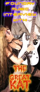 "FOUNDRYMUSIC'S INTERVIEW WITH THE GREAT KAT! ""Come one, come all, to see the stupendous interview with Classical Shred Guitar virtuoso The Great Kat. If you don't, she just might bite your head off and shit down your neck while shredding some classical music with her feet. Beethoven's Guitar Shred DVD is really awesome. So if you're a fan of blood and crazy guitar work, you just might want to grab this one."" - FoundryMusicRob, FoundryMusic"