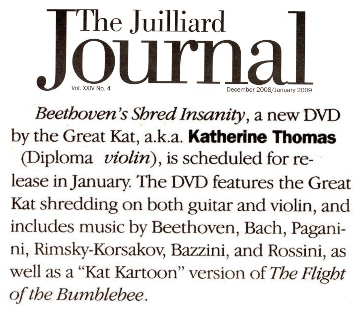 "NEW!! THE GREAT KAT IN THE JUILLIARD JOURNAL ALUMNI NEWS!! ""Beethoven's Shred Insanity, a new DVD by the Great Kat, a.k.a. Katherine Thomas (Diploma, Violin), is scheduled for release in January. The DVD features the Great Kat shredding on both guitar and violin, and includes music by Beethoven, Bach, Paganini, Rimsky-Korsakov, Bazzini and Rossini, as well as a 'Kat Kartoon' version of The Flight of the Bumblebee."" - The Juilliard Journal December 2008/January 2009"