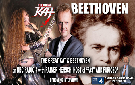 "COMING SOON! BBC RADIO'S RAINER HERSCH, PIANIST AND ENTERTAINER, TO INTERVIEW THE GREAT KAT on ""FAST AND FURIOSO"" - BBC RADIO 4! ""The Great Kat thrash metal guitarist 'shreds' Beethoven�s 5th Symphony in under two minutes."" - Richard Bannerman, Producer, Fast and Furioso, BBC Radio 4. STAY TUNED for The Great Kat Juilliard Grad Violin/Guitar Virtuoso's INTERVIEW on BBC RADIO!"