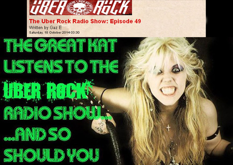 """THE UBER ROCK RADIO SHOW: EPISODE 49 FEATURES THE GREAT KAT'S PAGANINI'S """"CAPRICE #24""""! """"Play me something classical. Something by Paganini. That was The Great Kat! Paganini's 'Caprice #24' from The Great Kat's OPUS 'Beethoven Shreds'. The Great Kat has a new single out. It came out last week. It's called 'Goddess Shreds Live in Chicago'. You can get it from Amazon, iTunes and Google Play. Get it! We keep playing The Great Kat. I think I'm secretly in love with The Great Kat! I think I'm secretly in love with her."""" - Gaz E, The Uber Rock Radio Show: Episode 49"""