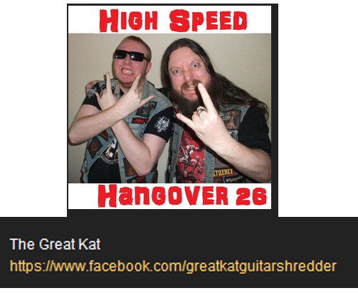"HIGH SPEED HANGOVER SHOW FEATURES THE GREAT KAT! ""The Great Kat. She graduated from Juilliard on violin. She's a very classically trained guitar player. She started playing shred thrash metal, which is f**king awesome. She's a bloody awesome musician. 'Metal Messiah' by The Great Kat from 'Worship Me Or Die!' album, is a f**cking great album, so bloody check that out.  The Great Kat is a frickin' legend. She's a Metal Amazon. She's a f**king beast."" - DJ Grey and Liam Fra, High Speed Hangover Show"