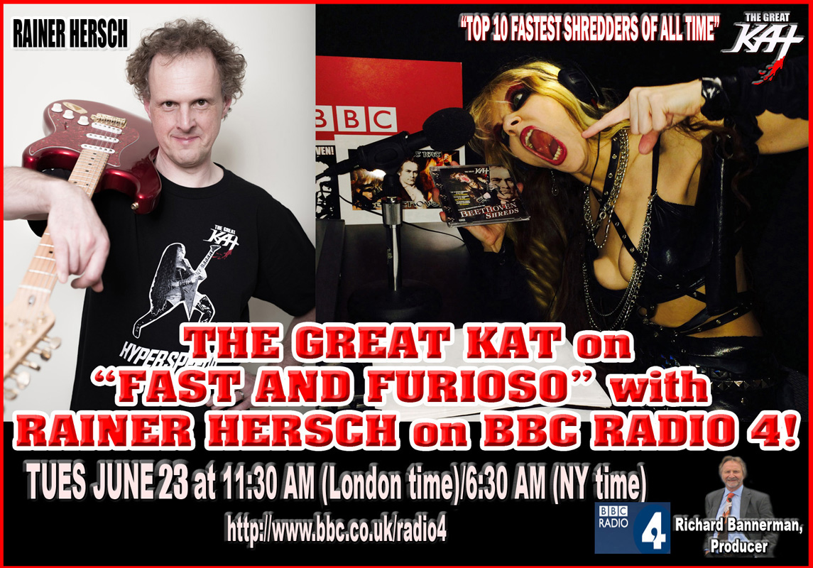 "NEW! THE GREAT KAT ""TOP 10 FASTEST SHREDDERS OF ALL TIME"" on ""FAST AND FURIOSO"" SHOW with RAINER HERSCH on BBC RADIO 4, JUNE 23rd -TUES JUNE 23 at 11:30 AM (London time)/6:30 AM (NY time) http://www.bbc.co.uk/radio4"