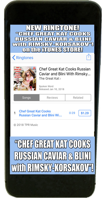 "NEW! RINGTONE!! ""CHEF GREAT KAT COOKS RUSSIAN CAVIAR & BLINI WITH RIMSKY-KORSAKOV"" RINGTONE on the iTUNES STORE (Search ""The Great Kat"" in iTUNES)!"